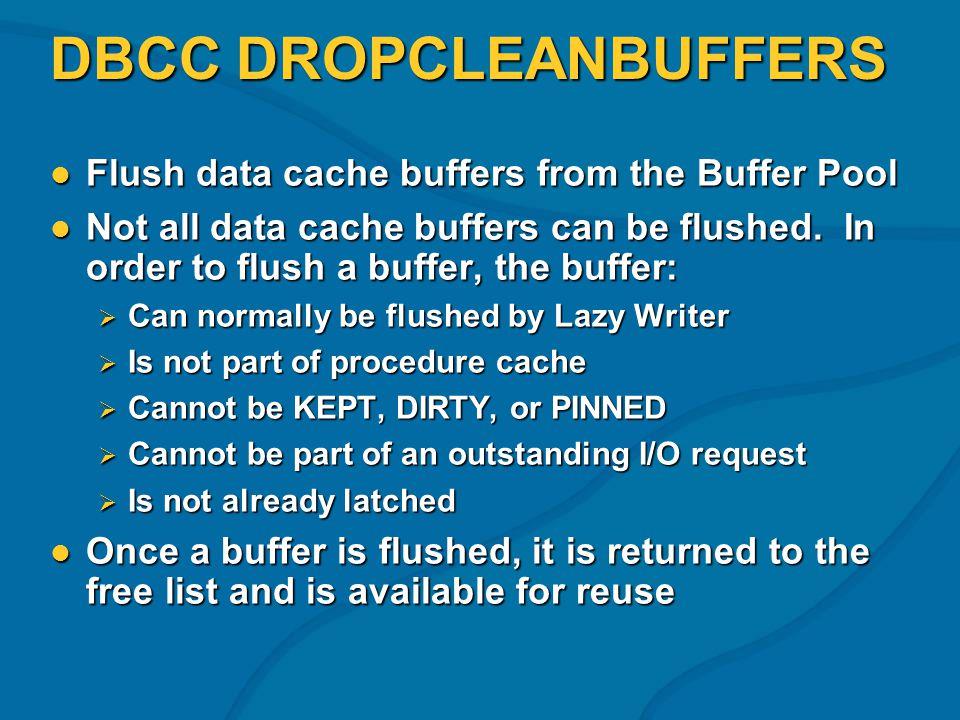 DBCC DROPCLEANBUFFERS Flush data cache buffers from the Buffer Pool Flush data cache buffers from the Buffer Pool Not all data cache buffers can be flushed.
