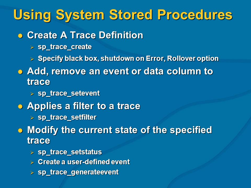 Using System Stored Procedures Create A Trace Definition Create A Trace Definition sp_trace_create sp_trace_create Specify black box, shutdown on Error, Rollover option Specify black box, shutdown on Error, Rollover option Add, remove an event or data column to trace Add, remove an event or data column to trace sp_trace_setevent sp_trace_setevent Applies a filter to a trace Applies a filter to a trace sp_trace_setfilter sp_trace_setfilter Modify the current state of the specified trace Modify the current state of the specified trace sp_trace_setstatus sp_trace_setstatus Create a user-defined event Create a user-defined event sp_trace_generateevent sp_trace_generateevent