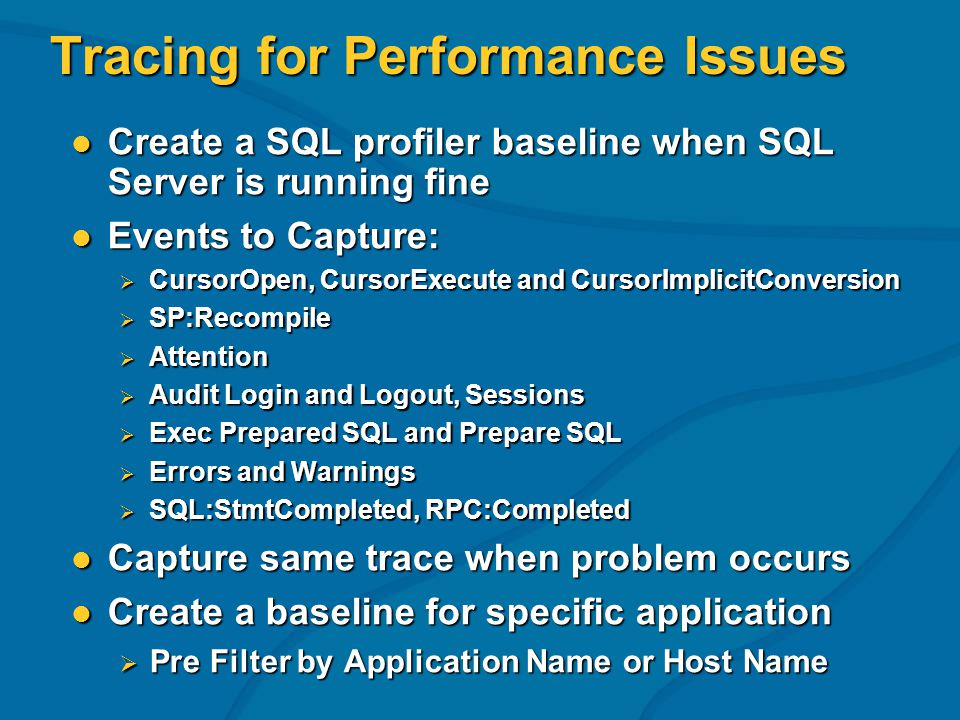 Tracing for Performance Issues Create a SQL profiler baseline when SQL Server is running fine Create a SQL profiler baseline when SQL Server is running fine Events to Capture: Events to Capture: CursorOpen, CursorExecute and CursorImplicitConversion CursorOpen, CursorExecute and CursorImplicitConversion SP:Recompile SP:Recompile Attention Attention Audit Login and Logout, Sessions Audit Login and Logout, Sessions Exec Prepared SQL and Prepare SQL Exec Prepared SQL and Prepare SQL Errors and Warnings Errors and Warnings SQL:StmtCompleted, RPC:Completed SQL:StmtCompleted, RPC:Completed Capture same trace when problem occurs Capture same trace when problem occurs Create a baseline for specific application Create a baseline for specific application Pre Filter by Application Name or Host Name Pre Filter by Application Name or Host Name