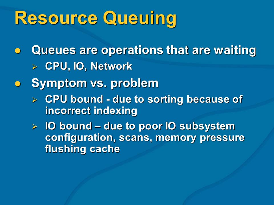Resource Queuing Queues are operations that are waiting Queues are operations that are waiting CPU, IO, Network CPU, IO, Network Symptom vs. problem S