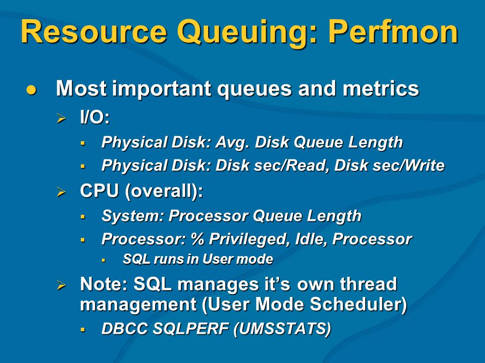 Resource Queuing: Perfmon Most important queues and metrics Most important queues and metrics I/O: I/O: Physical Disk: Avg.