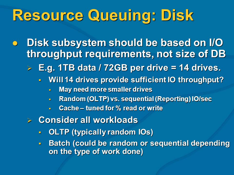 Resource Queuing: Disk Disk subsystem should be based on I/O throughput requirements, not size of DB Disk subsystem should be based on I/O throughput