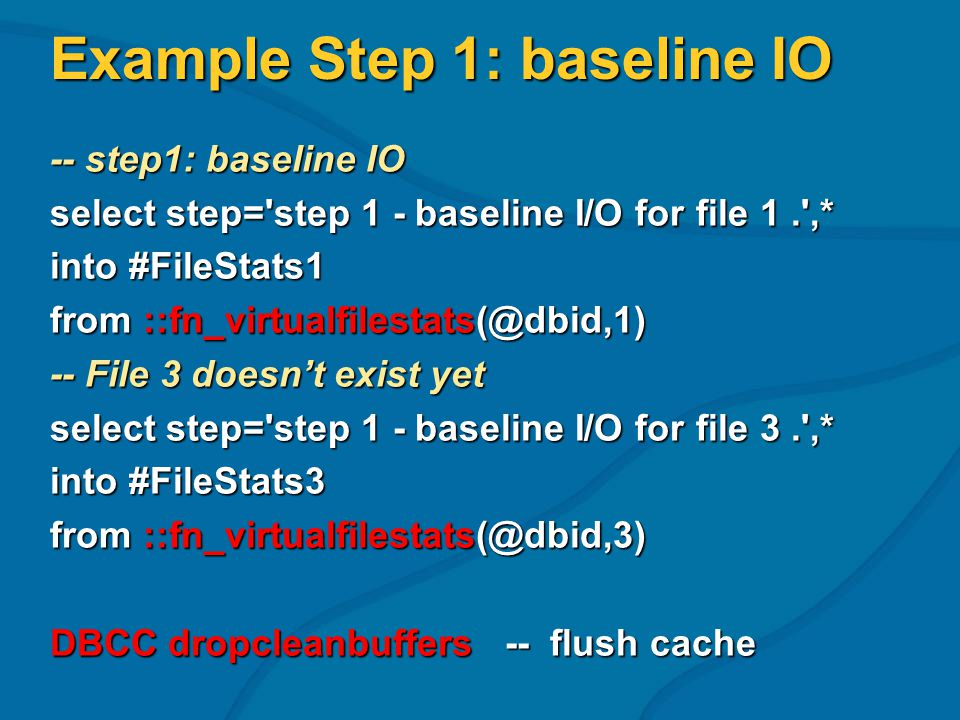 Example Step 1: baseline IO -- step1: baseline IO select step= step 1 - baseline I/O for file 1. ,* into #FileStats1 from ::fn_virtualfilestats(@dbid,1) -- File 3 doesnt exist yet select step= step 1 - baseline I/O for file 3. ,* into #FileStats3 from ::fn_virtualfilestats(@dbid,3) DBCC dropcleanbuffers -- flush cache