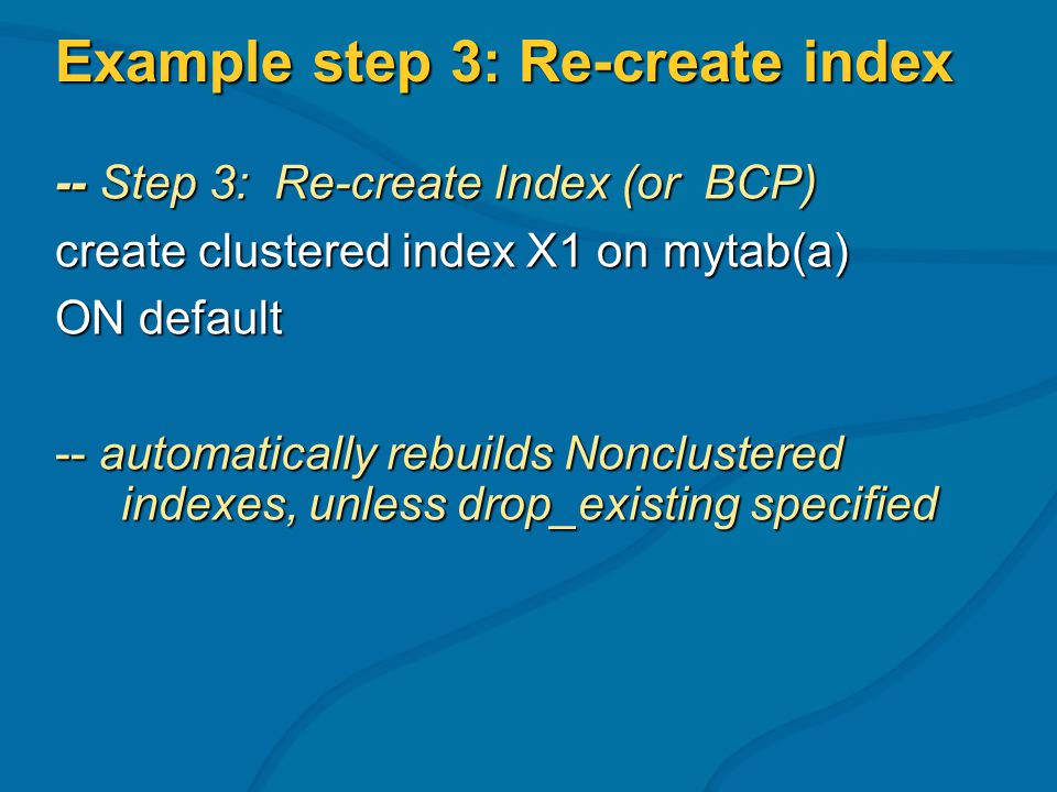 Example step 3: Re-create index -- Step 3: Re-create Index (or BCP) create clustered index X1 on mytab(a) ON default -- automatically rebuilds Nonclustered indexes, unless drop_existing specified