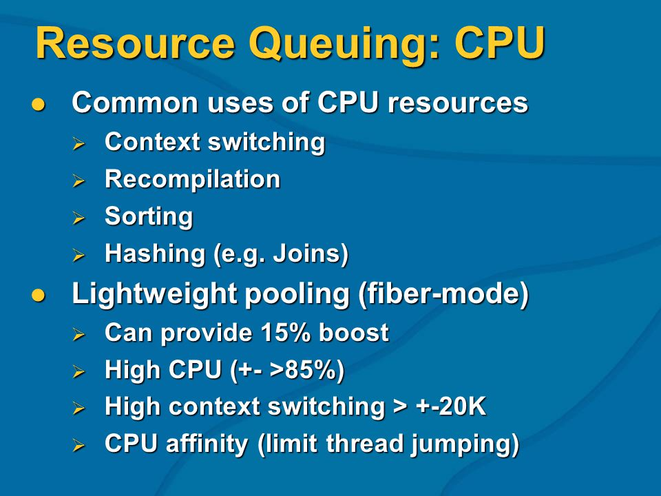 Resource Queuing: CPU Common uses of CPU resources Common uses of CPU resources Context switching Context switching Recompilation Recompilation Sorting Sorting Hashing (e.g.