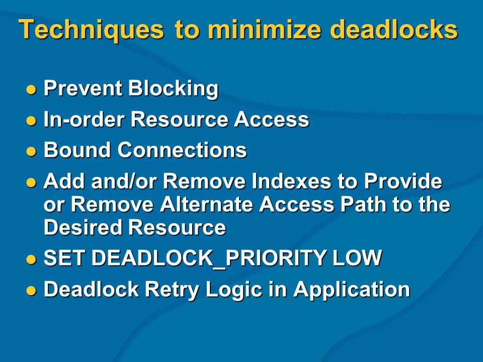 Techniques to minimize deadlocks Prevent Blocking Prevent Blocking In-order Resource Access In-order Resource Access Bound Connections Bound Connectio