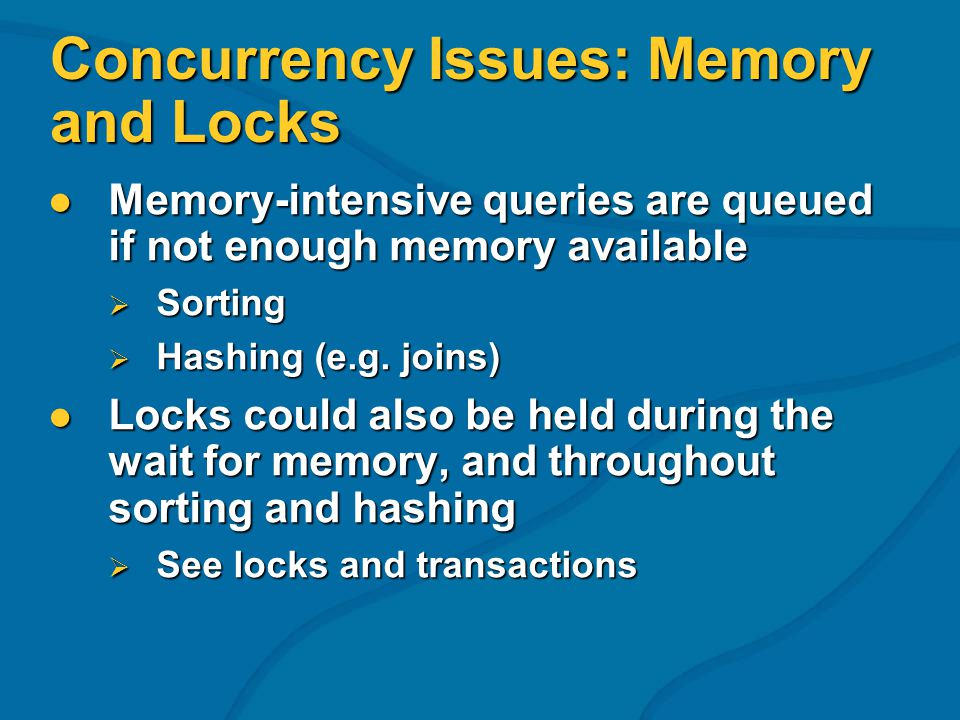 Concurrency Issues: Memory and Locks Memory-intensive queries are queued if not enough memory available Memory-intensive queries are queued if not enough memory available Sorting Sorting Hashing (e.g.