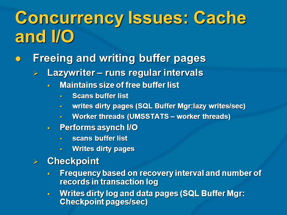 Concurrency Issues: Cache and I/O Freeing and writing buffer pages Freeing and writing buffer pages Lazywriter – runs regular intervals Lazywriter – runs regular intervals Maintains size of free buffer list Maintains size of free buffer list Scans buffer list Scans buffer list writes dirty pages (SQL Buffer Mgr:lazy writes/sec) writes dirty pages (SQL Buffer Mgr:lazy writes/sec) Worker threads (UMSSTATS – worker threads) Worker threads (UMSSTATS – worker threads) Performs asynch I/O Performs asynch I/O scans buffer list scans buffer list Writes dirty pages Writes dirty pages Checkpoint Checkpoint Frequency based on recovery interval and number of records in transaction log Frequency based on recovery interval and number of records in transaction log Writes dirty log and data pages (SQL Buffer Mgr: Checkpoint pages/sec) Writes dirty log and data pages (SQL Buffer Mgr: Checkpoint pages/sec)