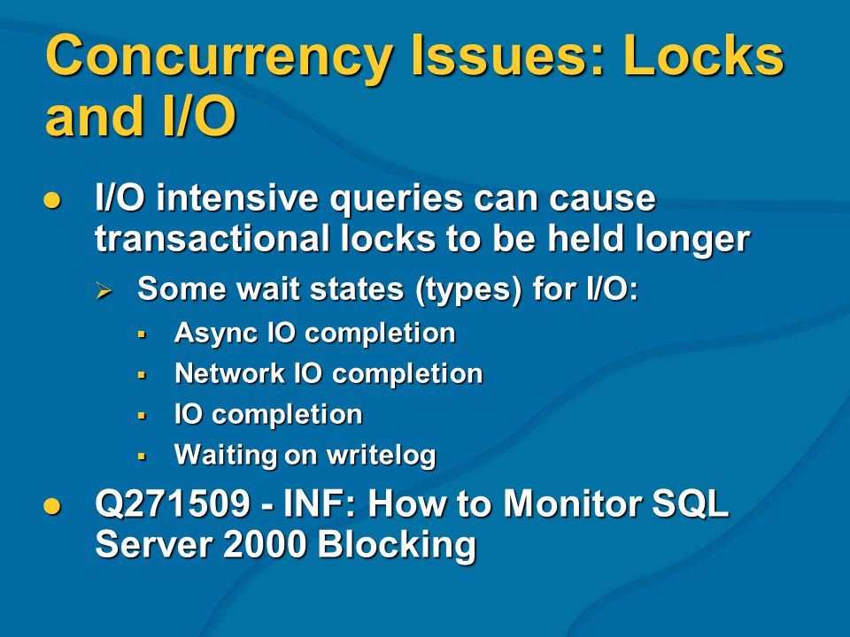 Concurrency Issues: Locks and I/O I/O intensive queries can cause transactional locks to be held longer I/O intensive queries can cause transactional