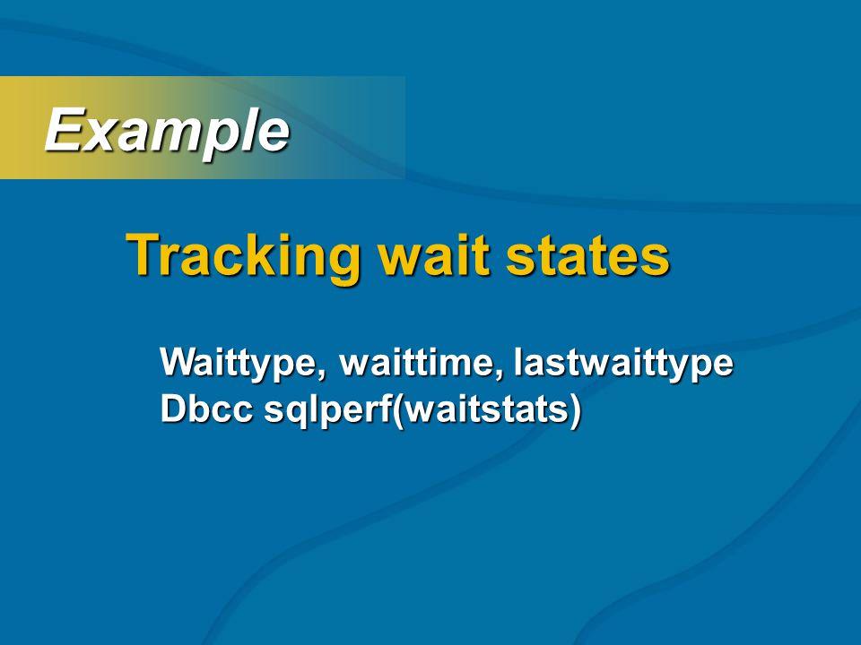 Tracking wait states Example Example Waittype, waittime, lastwaittype Dbcc sqlperf(waitstats)