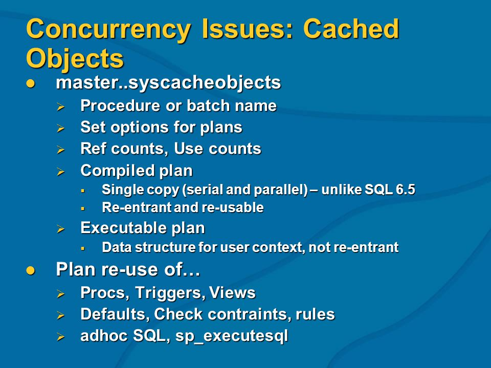 Concurrency Issues: Cached Objects master..syscacheobjects master..syscacheobjects Procedure or batch name Procedure or batch name Set options for plans Set options for plans Ref counts, Use counts Ref counts, Use counts Compiled plan Compiled plan Single copy (serial and parallel) – unlike SQL 6.5 Single copy (serial and parallel) – unlike SQL 6.5 Re-entrant and re-usable Re-entrant and re-usable Executable plan Executable plan Data structure for user context, not re-entrant Data structure for user context, not re-entrant Plan re-use of… Plan re-use of… Procs, Triggers, Views Procs, Triggers, Views Defaults, Check contraints, rules Defaults, Check contraints, rules adhoc SQL, sp_executesql adhoc SQL, sp_executesql