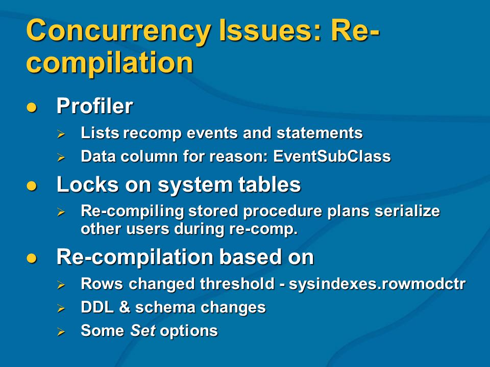Concurrency Issues: Re- compilation Profiler Profiler Lists recomp events and statements Lists recomp events and statements Data column for reason: EventSubClass Data column for reason: EventSubClass Locks on system tables Locks on system tables Re-compiling stored procedure plans serialize other users during re-comp.