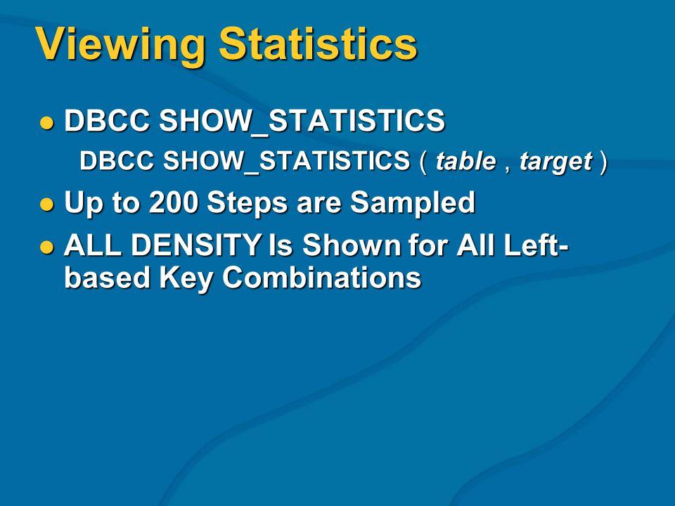 Viewing Statistics DBCC SHOW_STATISTICS DBCC SHOW_STATISTICS DBCC SHOW_STATISTICS ( table, target ) DBCC SHOW_STATISTICS ( table, target ) Up to 200 S