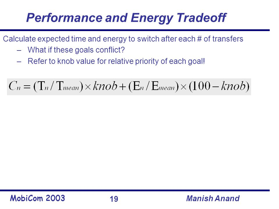 MobiCom 2003 Manish Anand 19 Performance and Energy Tradeoff Calculate expected time and energy to switch after each # of transfers – What if these goals conflict.