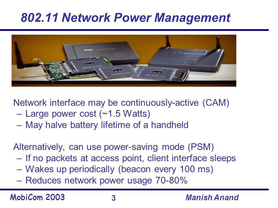 MobiCom 2003 Manish Anand 3 802.11 Network Power Management Network interface may be continuously-active (CAM) –Large power cost (~1.5 Watts) –May halve battery lifetime of a handheld Alternatively, can use power-saving mode (PSM) –If no packets at access point, client interface sleeps –Wakes up periodically (beacon every 100 ms) –Reduces network power usage 70-80%