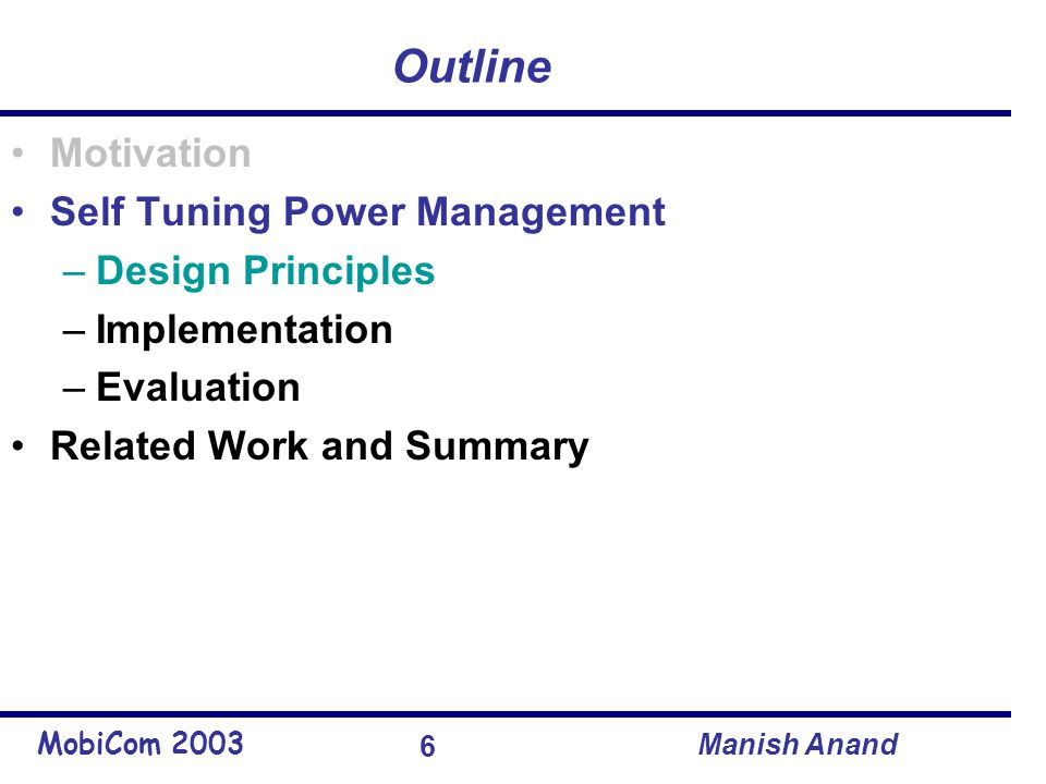 MobiCom 2003 Manish Anand 6 Outline Motivation Self Tuning Power Management –Design Principles –Implementation –Evaluation Related Work and Summary