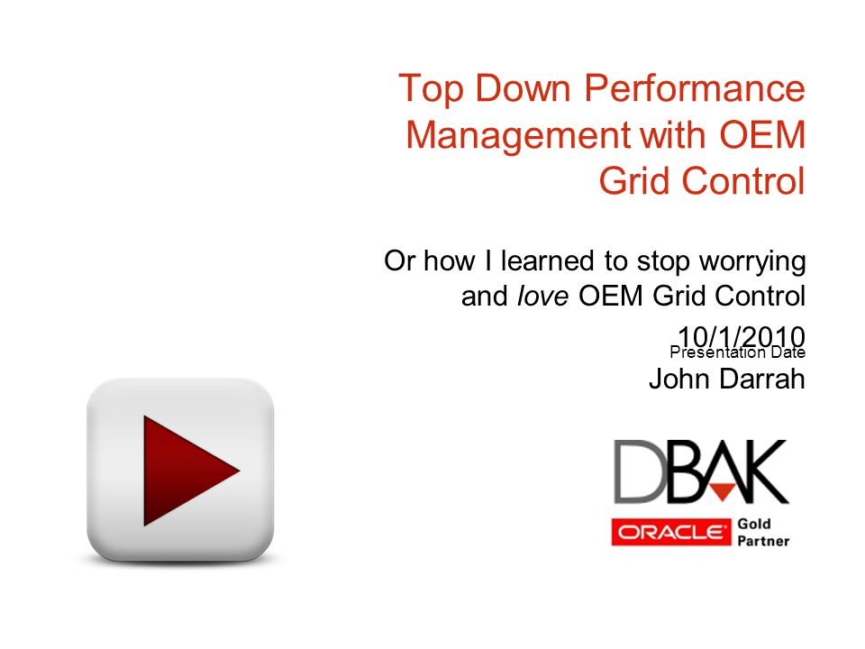 Presentation Date Top Down Performance Management with OEM Grid Control Or how I learned to stop worrying and love OEM Grid Control 10/1/2010 John Dar