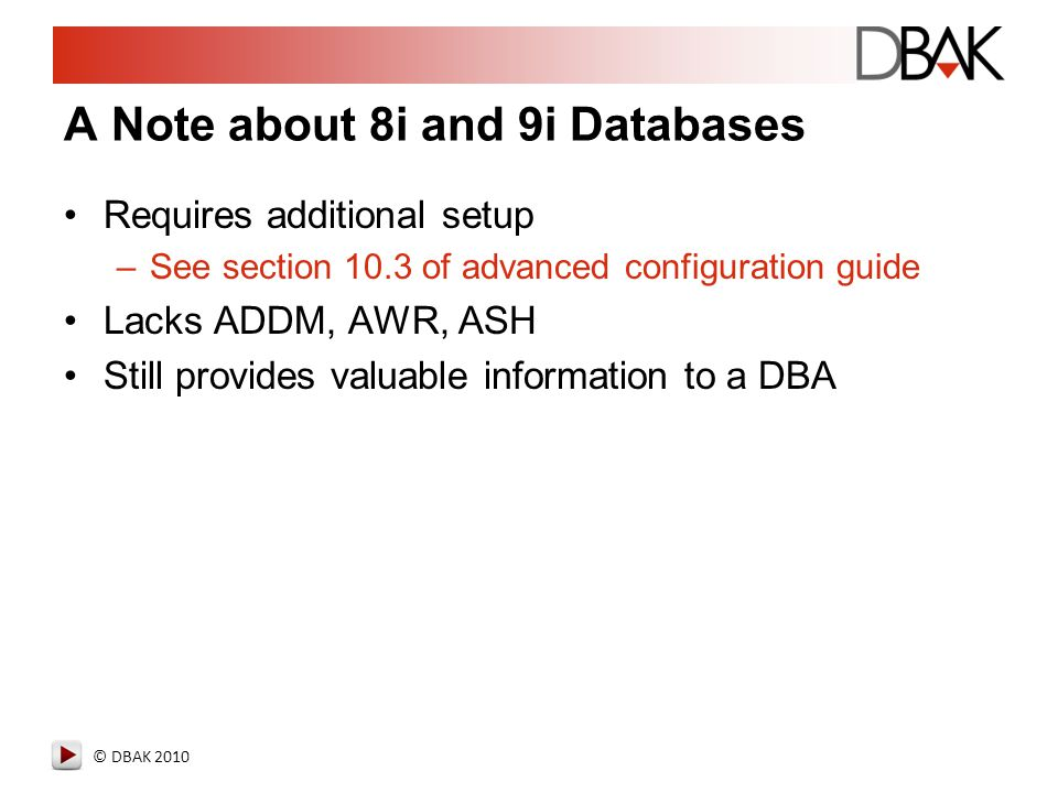 © DBAK 2010 A Note about 8i and 9i Databases Requires additional setup –See section 10.3 of advanced configuration guide Lacks ADDM, AWR, ASH Still pr