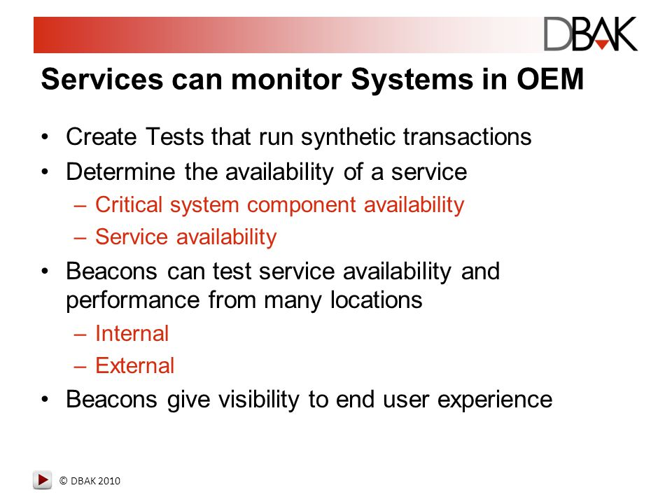 © DBAK 2010 Services can monitor Systems in OEM Create Tests that run synthetic transactions Determine the availability of a service –Critical system