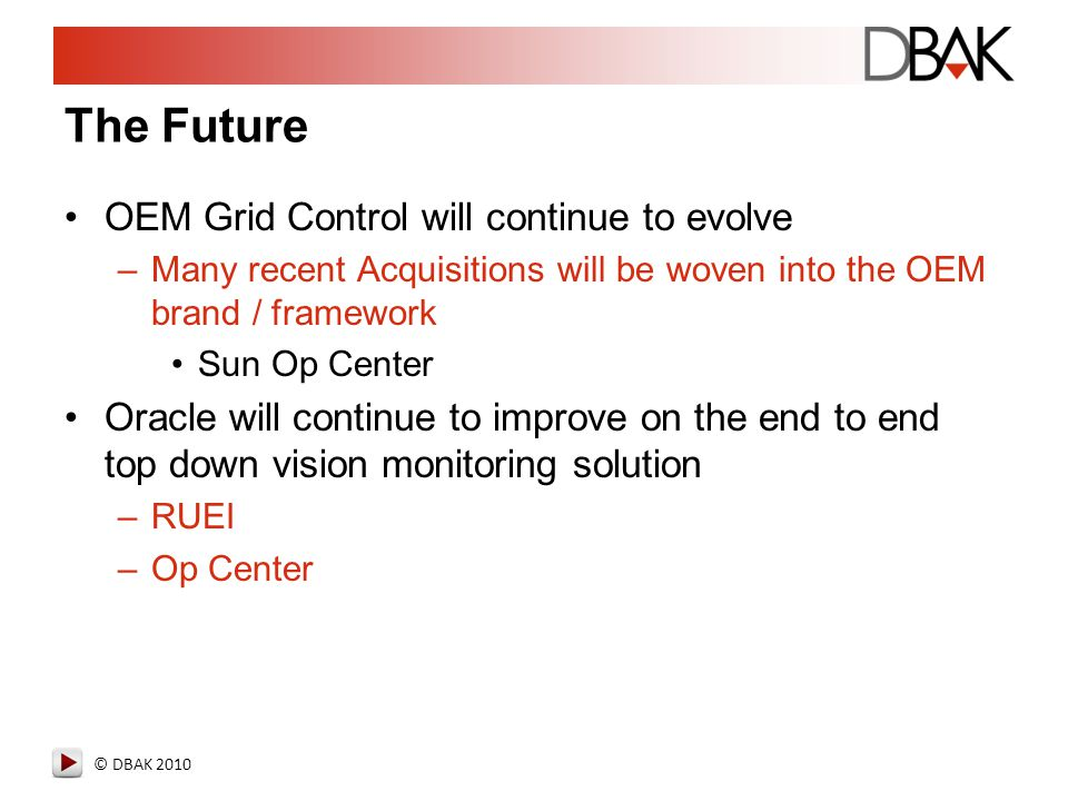 © DBAK 2010 The Future OEM Grid Control will continue to evolve –Many recent Acquisitions will be woven into the OEM brand / framework Sun Op Center O