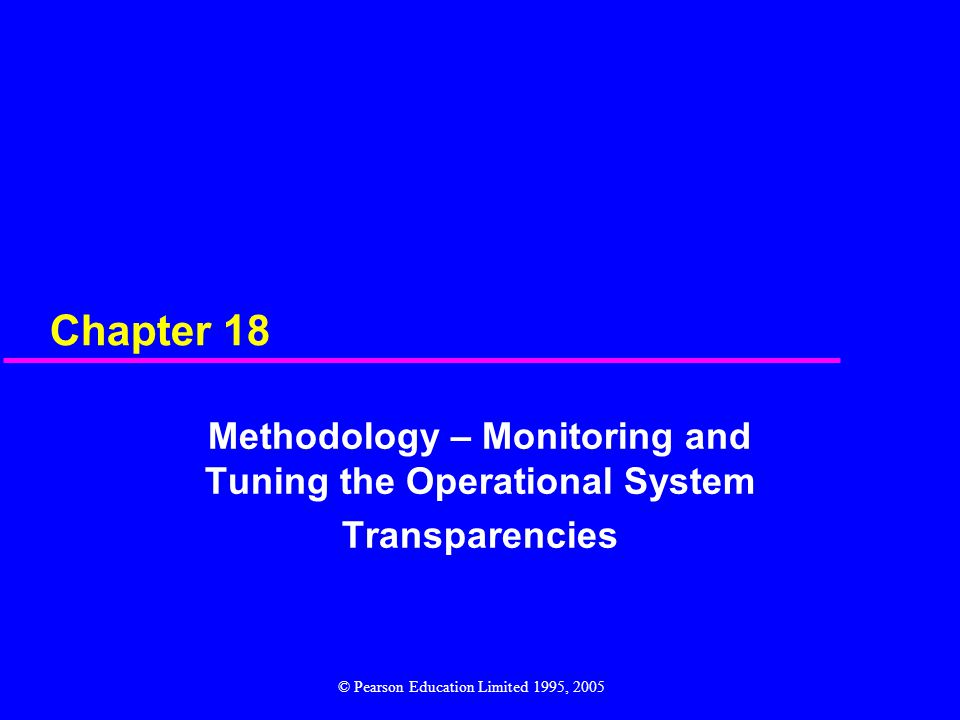 Chapter 18 Methodology – Monitoring and Tuning the Operational System Transparencies © Pearson Education Limited 1995, 2005