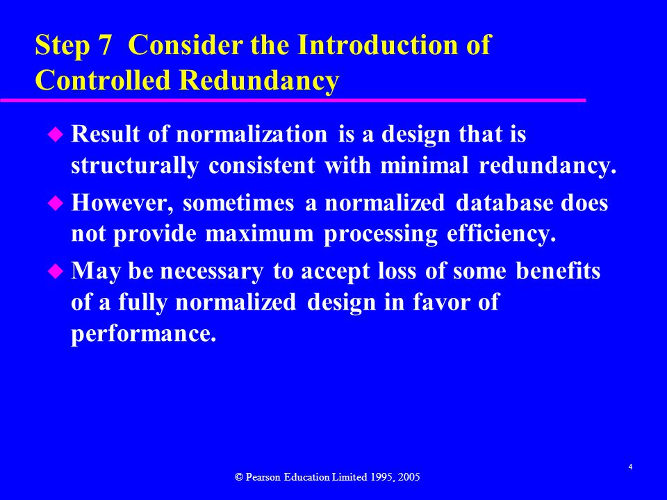5 Step 7 Consider the Introduction of Controlled Redundancy u Also consider that denormalization: –makes implementation more complex; –often sacrifices flexibility; –may speed up retrievals but it slows down updates.