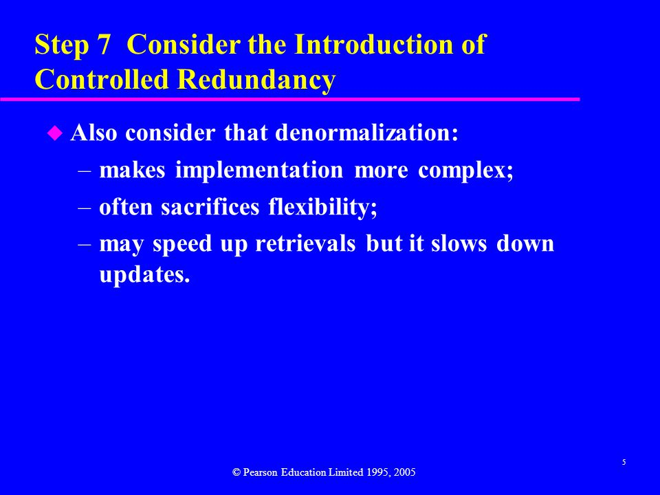 6 Step 7 Consider the Introduction of Controlled Redundancy u Denormalization refers to a refinement to relational schema such that the degree of normalization for a modified relation is less than the degree of at least one of the original relations.