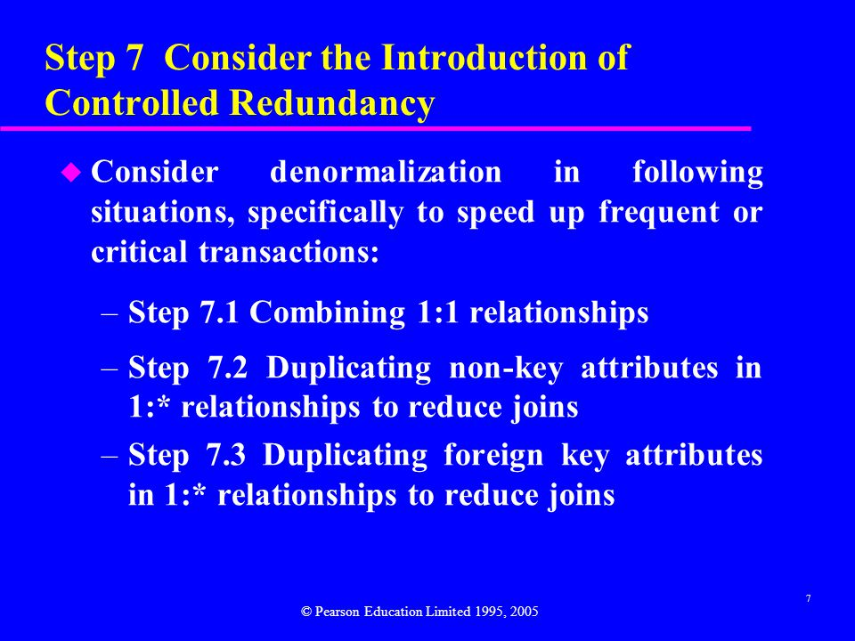 7 Step 7 Consider the Introduction of Controlled Redundancy u Consider denormalization in following situations, specifically to speed up frequent or critical transactions: –Step 7.1 Combining 1:1 relationships –Step 7.2 Duplicating non-key attributes in 1:* relationships to reduce joins –Step 7.3 Duplicating foreign key attributes in 1:* relationships to reduce joins © Pearson Education Limited 1995, 2005
