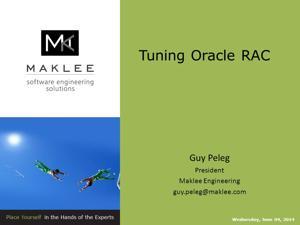 Tuning Oracle RAC Wednesday, June 04, 2014 Guy Peleg President Maklee Engineering guy.peleg@maklee.com