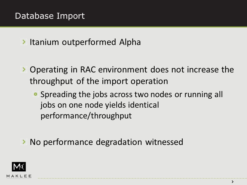 Database Import Itanium outperformed Alpha Operating in RAC environment does not increase the throughput of the import operation Spreading the jobs across two nodes or running all jobs on one node yields identical performance/throughput No performance degradation witnessed