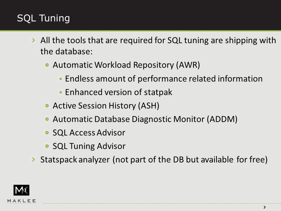 SQL Tuning All the tools that are required for SQL tuning are shipping with the database: Automatic Workload Repository (AWR) Endless amount of performance related information Enhanced version of statpak Active Session History (ASH) Automatic Database Diagnostic Monitor (ADDM) SQL Access Advisor SQL Tuning Advisor Statspack analyzer (not part of the DB but available for free)