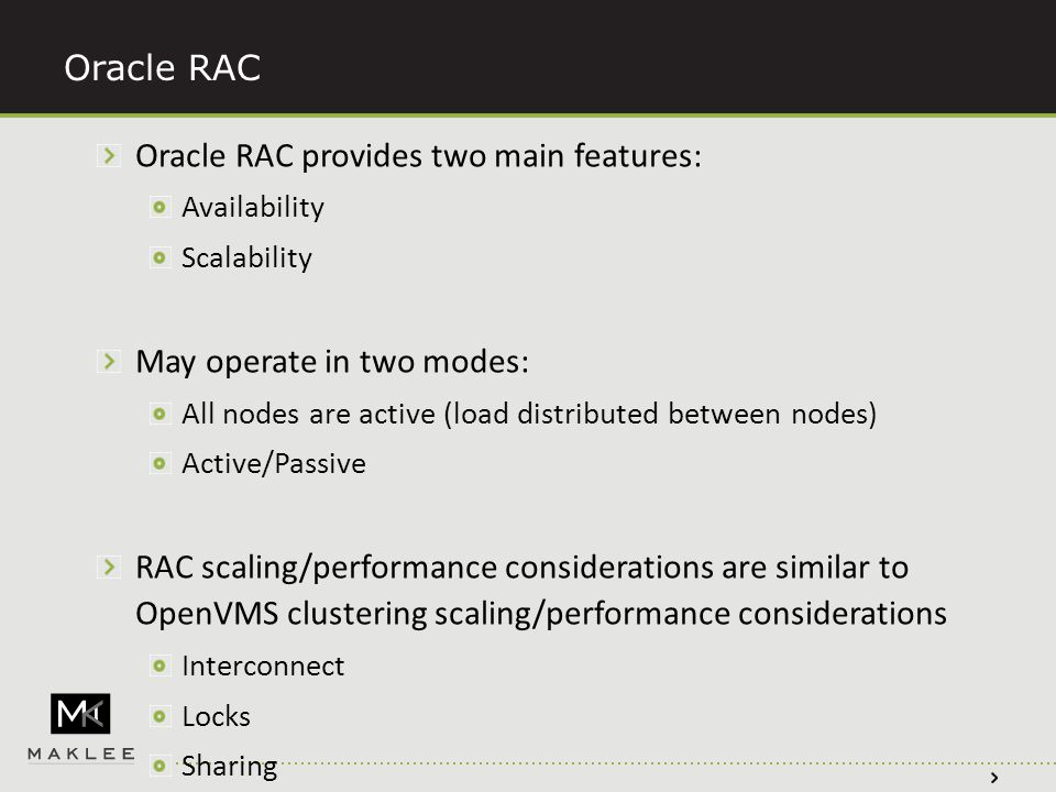 Oracle RAC Oracle RAC provides two main features: Availability Scalability May operate in two modes: All nodes are active (load distributed between nodes) Active/Passive RAC scaling/performance considerations are similar to OpenVMS clustering scaling/performance considerations Interconnect Locks Sharing