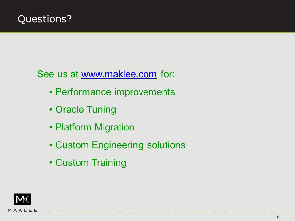 See us at www.maklee.com for:www.maklee.com Performance improvements Oracle Tuning Platform Migration Custom Engineering solutions Custom Training Questions