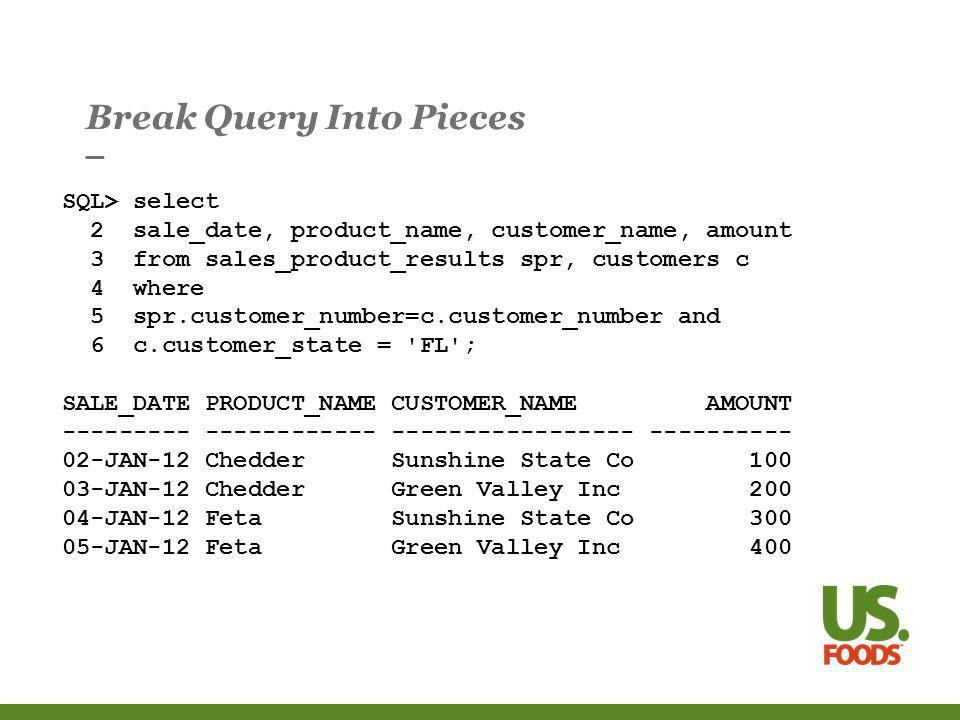 Break Query Into Pieces SQL> select 2 sale_date, product_name, customer_name, amount 3 from sales_product_results spr, customers c 4 where 5 spr.customer_number=c.customer_number and 6 c.customer_state = FL ; SALE_DATE PRODUCT_NAME CUSTOMER_NAME AMOUNT JAN-12 Chedder Sunshine State Co JAN-12 Chedder Green Valley Inc JAN-12 Feta Sunshine State Co JAN-12 Feta Green Valley Inc 400