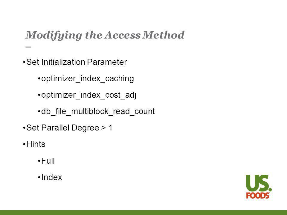 Modifying the Access Method Set Initialization Parameter optimizer_index_caching optimizer_index_cost_adj db_file_multiblock_read_count Set Parallel Degree > 1 Hints Full Index