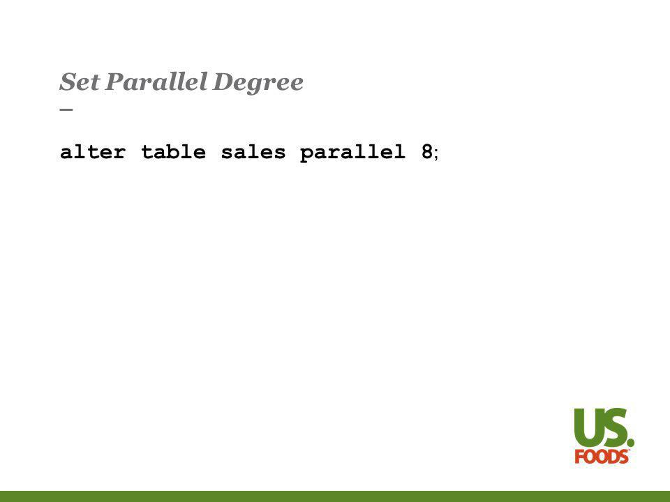 Set Parallel Degree alter table sales parallel 8 ;