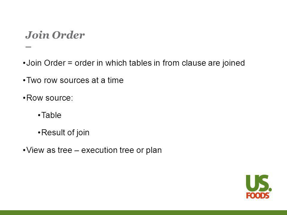 Join Order Join Order = order in which tables in from clause are joined Two row sources at a time Row source: Table Result of join View as tree – execution tree or plan