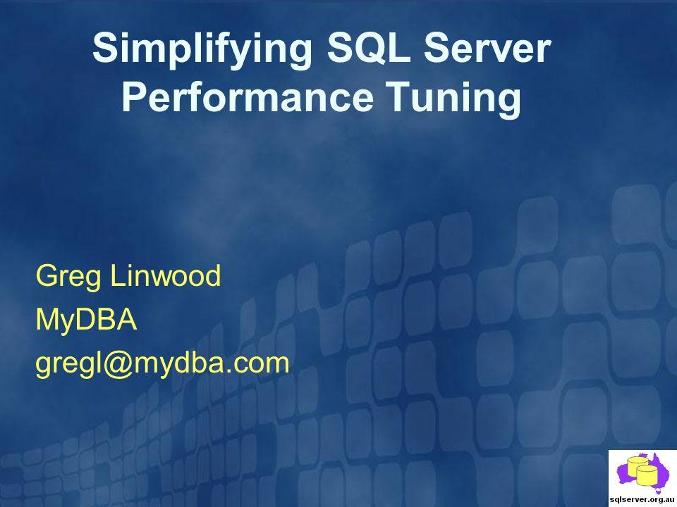 Simplifying SQL Server Performance Tuning Greg Linwood MyDBA gregl@mydba.com