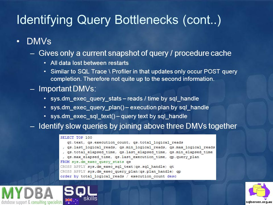 Identifying Query Bottlenecks (cont..) DMVs –Gives only a current snapshot of query / procedure cache All data lost between restarts Similar to SQL Trace \ Profiler in that updates only occur POST query completion.