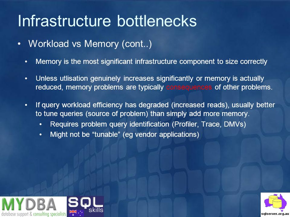 Infrastructure bottlenecks Workload vs Memory (cont..) Memory is the most significant infrastructure component to size correctly Unless utlisation genuinely increases significantly or memory is actually reduced, memory problems are typically consequences of other problems.