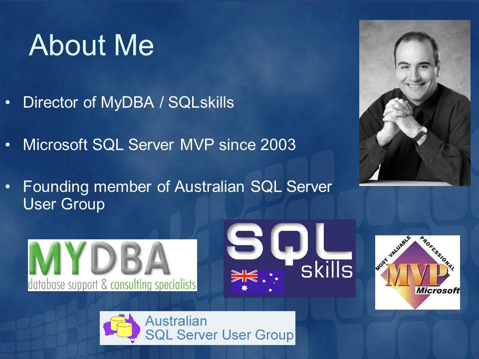 About Me Director of MyDBA / SQLskills Microsoft SQL Server MVP since 2003 Founding member of Australian SQL Server User Group