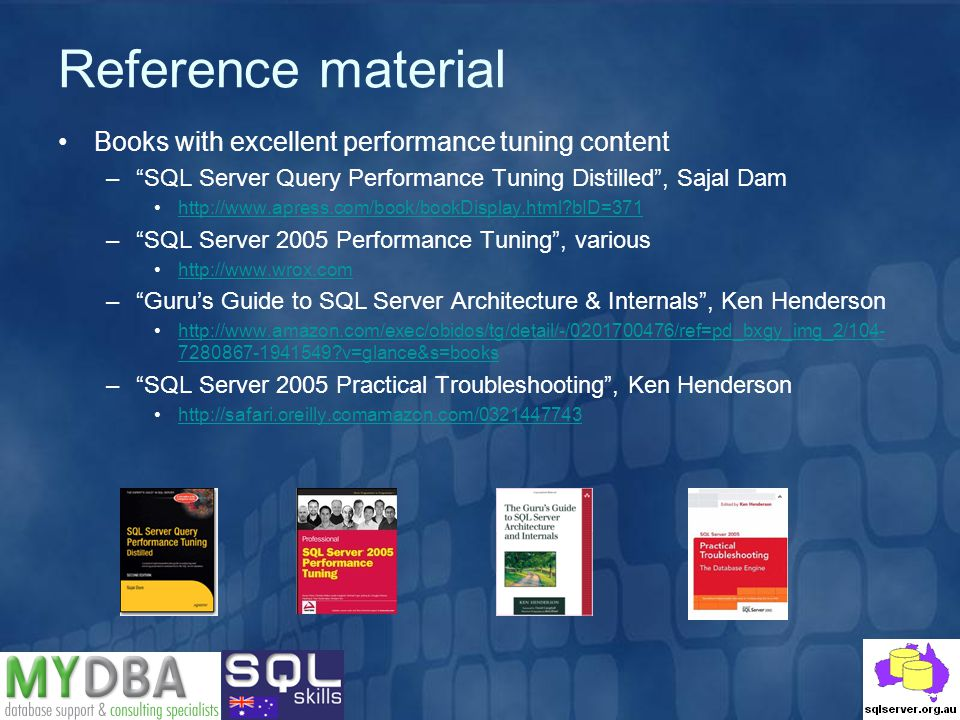 Reference material Books with excellent performance tuning content –SQL Server Query Performance Tuning Distilled, Sajal Dam http://www.apress.com/book/bookDisplay.html bID=371 –SQL Server 2005 Performance Tuning, various http://www.wrox.com –Gurus Guide to SQL Server Architecture & Internals, Ken Henderson http://www.amazon.com/exec/obidos/tg/detail/-/0201700476/ref=pd_bxgy_img_2/104- 7280867-1941549 v=glance&s=bookshttp://www.amazon.com/exec/obidos/tg/detail/-/0201700476/ref=pd_bxgy_img_2/104- 7280867-1941549 v=glance&s=books –SQL Server 2005 Practical Troubleshooting, Ken Henderson http://safari.oreilly.comamazon.com/0321447743