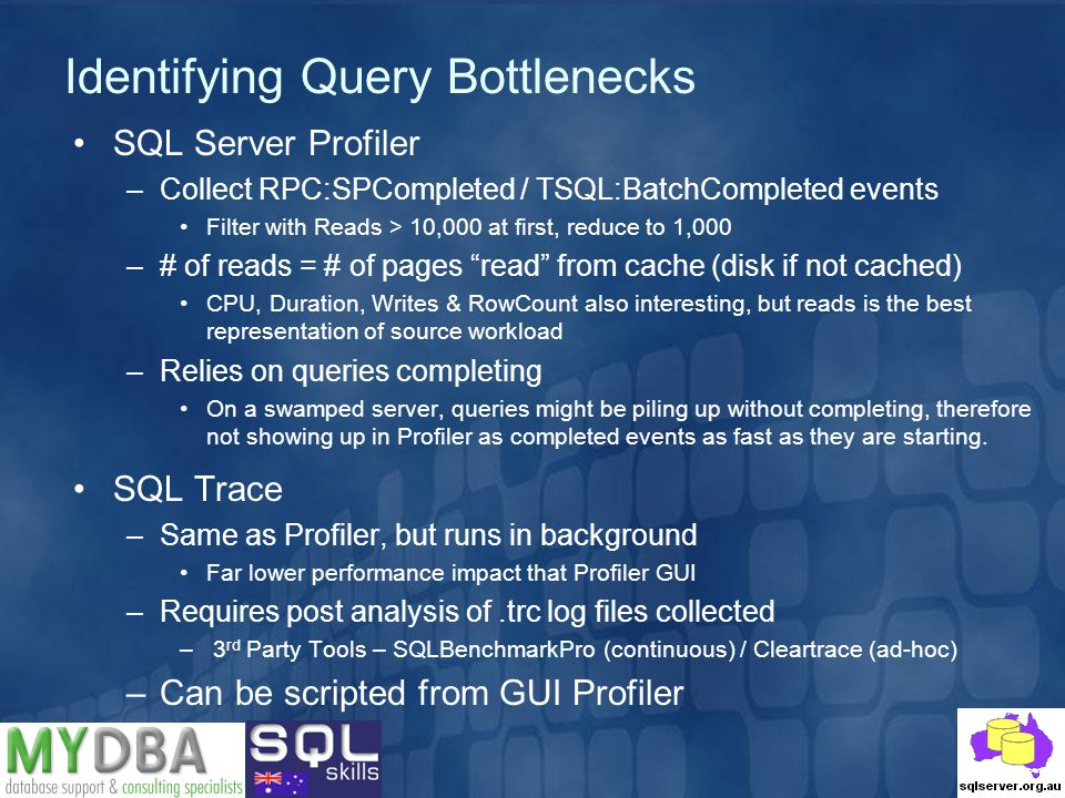 Identifying Query Bottlenecks SQL Server Profiler –Collect RPC:SPCompleted / TSQL:BatchCompleted events Filter with Reads > 10,000 at first, reduce to 1,000 –# of reads = # of pages read from cache (disk if not cached) CPU, Duration, Writes & RowCount also interesting, but reads is the best representation of source workload –Relies on queries completing On a swamped server, queries might be piling up without completing, therefore not showing up in Profiler as completed events as fast as they are starting.