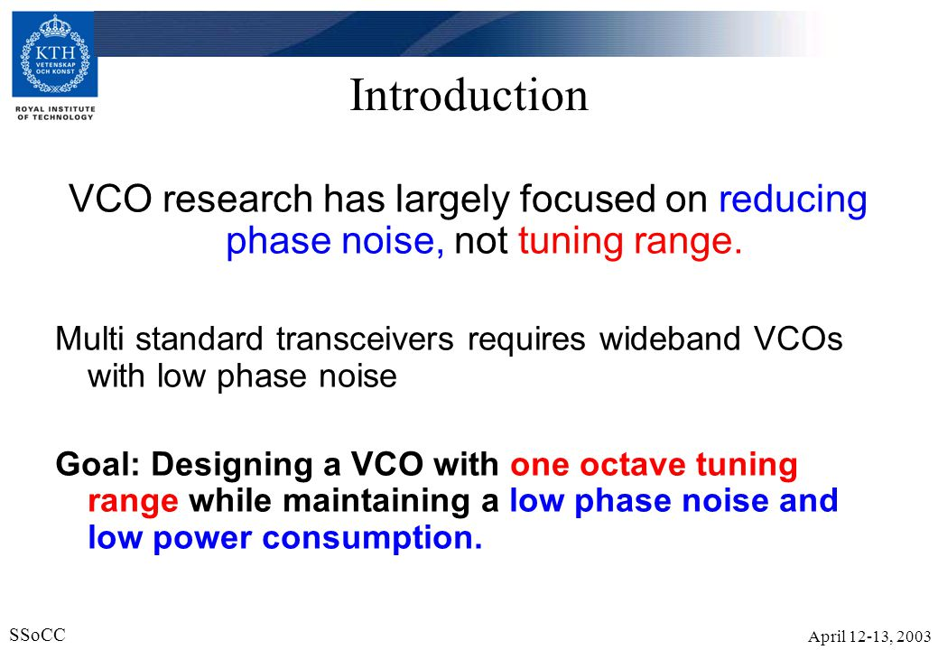 April 12-13, 2003 SSoCC 23 Conclusions It is possible for a VCO to have a large tuning range combined with a low phase noise and low power consumption.