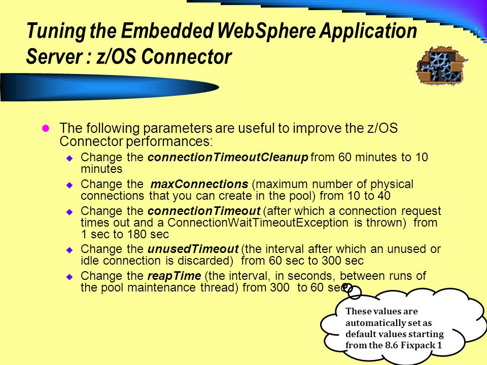 Tuning the Embedded WebSphere Application Server : z/OS Connector The following parameters are useful to improve the z/OS Connector performances: Chan
