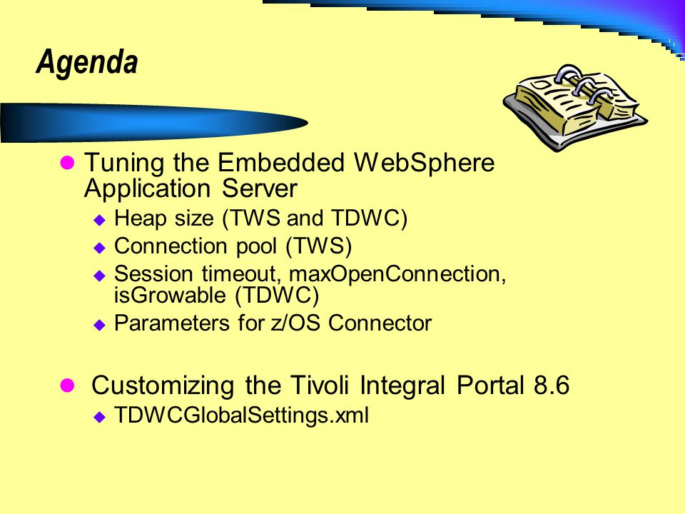 Agenda Tuning the Embedded WebSphere Application Server Heap size (TWS and TDWC) Connection pool (TWS) Session timeout, maxOpenConnection, isGrowable