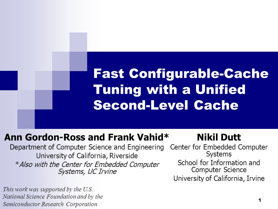 1 Fast Configurable-Cache Tuning with a Unified Second-Level Cache Ann Gordon-Ross and Frank Vahid* Department of Computer Science and Engineering University of California, Riverside *Also with the Center for Embedded Computer Systems, UC Irvine Nikil Dutt Center for Embedded Computer Systems School for Information and Computer Science University of California, Irvine This work was supported by the U.S.
