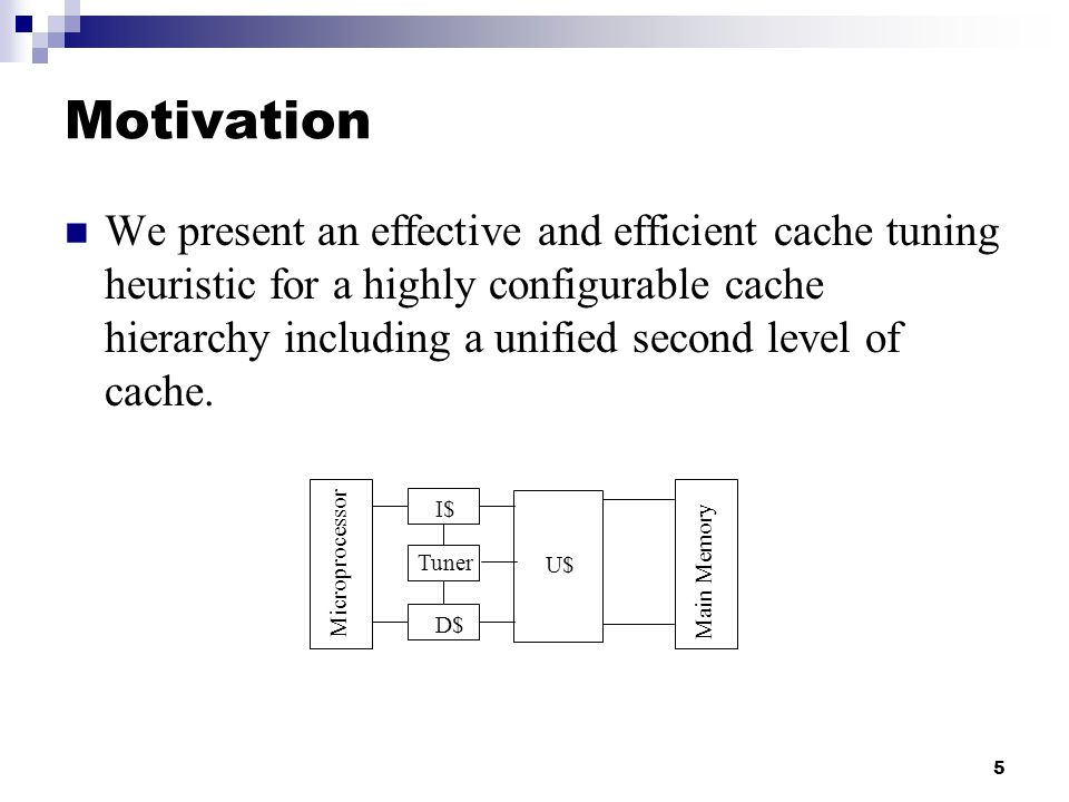 5 Motivation We present an effective and efficient cache tuning heuristic for a highly configurable cache hierarchy including a unified second level of cache.