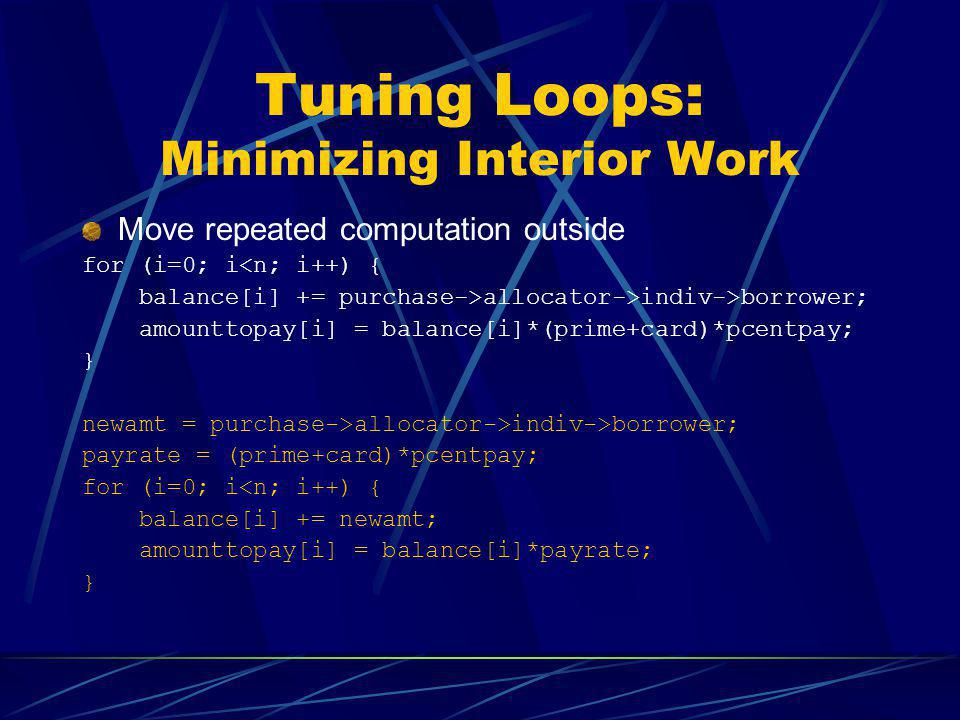 Tuning Loops: Minimizing Interior Work Move repeated computation outside for (i=0; i<n; i++) { balance[i] += purchase->allocator->indiv->borrower; amo