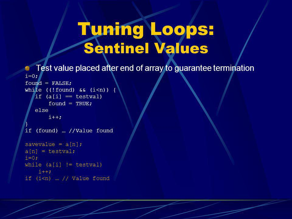 Tuning Loops: Sentinel Values Test value placed after end of array to guarantee termination i=0; found = FALSE; while ((!found) && (i<n)) { if (a[i] =